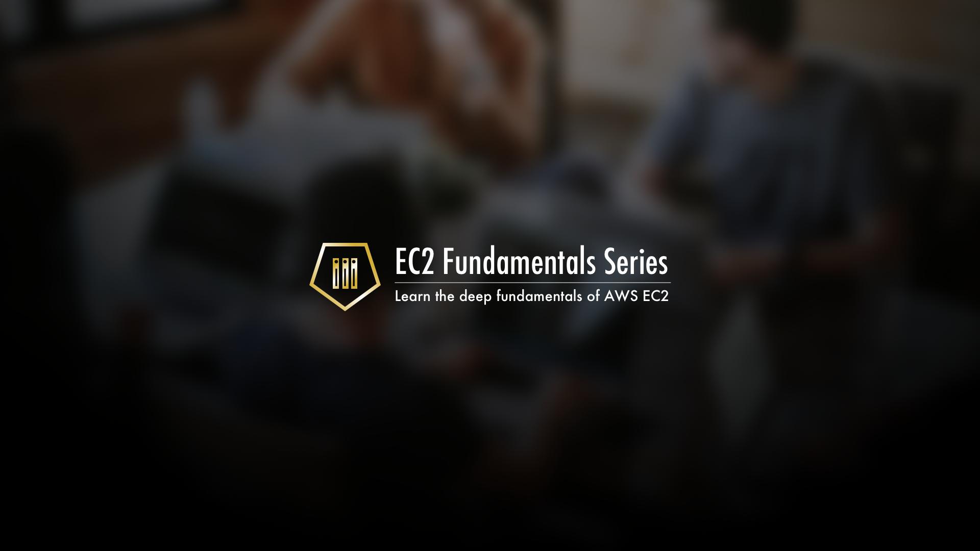 EC2 Fundamentals - Learn the Deep Fundamentals of AWS Elastic Cloud Compute